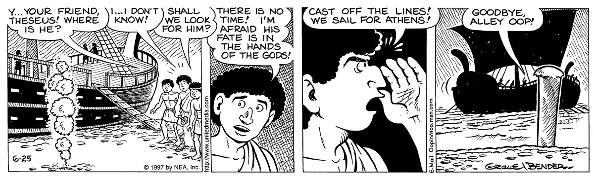 child: y...your friend, theseus! where is he? theseus: i...i don't know! child 2: shall we look for him? theseus: there is no time! i'm afraid his fate is in the hands of the gods! theseus: cast off the lines! we sail for athens! theseus: goodbye, alley oop!