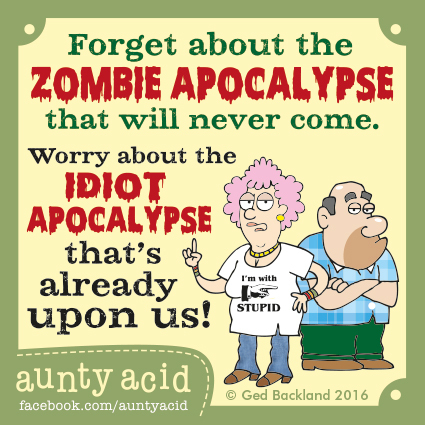 Forget about the zombie apocalypse that will never come. Worry about the idiot apocalypse that's already upon us !