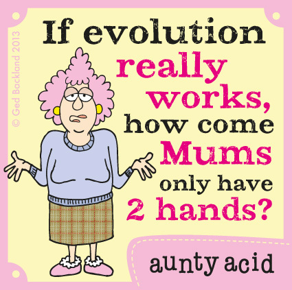 If evolution really works how come mums only have 2 hands?