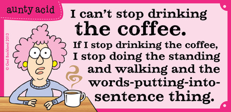 I can't stop drinking the coffee. If I stop drinking the coffee, I stop doing the standing and walking and the words-putting-into sentence thing.