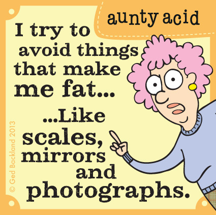 I try to avoid things that make me fat...like scales, mirrors, and photographs.