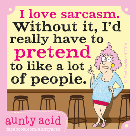 I love sarcasm. Without it, i'd really have to pretend to like a lot of people.