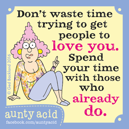 Don't waste time trying to get people to love you. Spend your time with those who already do.