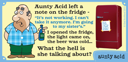 "Aunty Acid left a not on the fridge- ""it's not working. I can't take it anymore. I'm going to my sister's.""