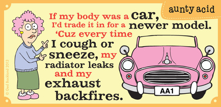 If my body was a car, i'd trade it in for a newer model. I cough or sneeze, my radiator leaks and my exhaust backfires.