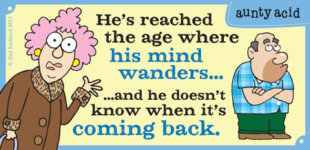 He's reached the age where his mind wanders...and he doesn't know when it's coming back.