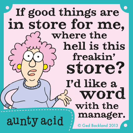 "If good things are in store for me, where the hell is this freakin store"" I'd like a word with the manager."
