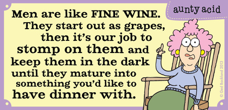 Men are like fine wine. They start out as grapes, then it's our job to stomp on them and keep them in the dark until they mature into something you'd like to have dinner with.