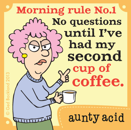Morning rule No.1 no questions until i've had my second cup of coffee.