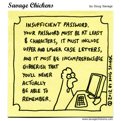 Insufficient password. Your password must be at least 8 characters, it must include upper and lower case letters, and it must be incomprehensible gibberish  that you'll never actually be able to remember.