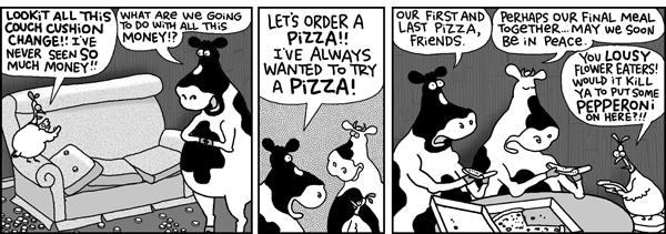 Chicken: Lookit all this couch cushion change!! I've never seen so much money!! Cow 1: What are we going to do with all this money!? Let's order a pizza!! I've always wanted to try a pizza! Our first and last pizza, friends. Cow 2: Perhaps our final meal together... May we soon be in peace. Chicken: You lousy flower eaters! Would it kill ya to put some pepperoni on here?!!