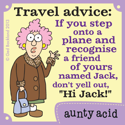 "Travel advice : If you step onto a plane and recognise a friend of yours named Jack, don't yell out, ""Hi Jack!"""