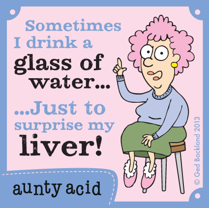Sometimes I drink a glass of water... Just to surprise my liver!