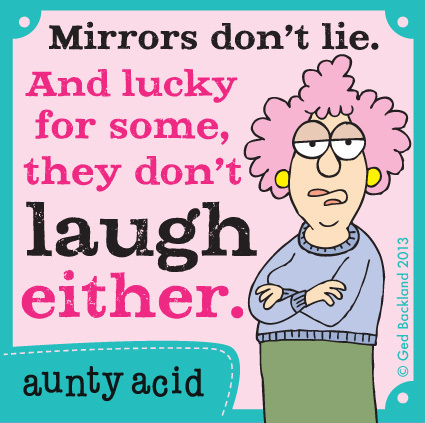 Mirrors don't lie and lucky for some they don't laugh either.