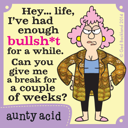 Hey....life, i've had enough bullsh*t for a while. Can you give me a break for a couple of weeks.