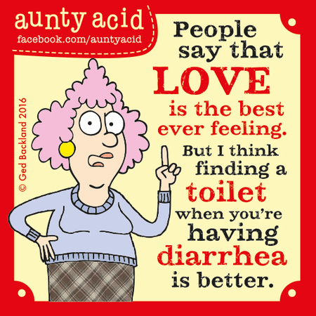 People say that love is the best ever feeling. But I think finding a toilet when you're having diarrhea is better.