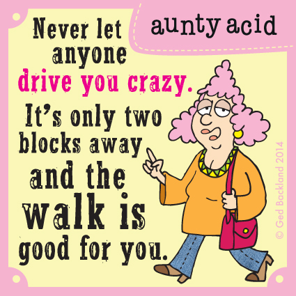 Never let anyone drive you crazy. It's only two blocks away and the walk is good for you.
