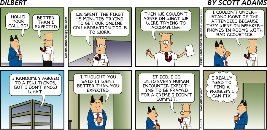 Boss: How'd your call go? Dilbert: Better than I expected. We spent the first 45 minutes trying to get our online collaboration tools to work. Then we couldn't agree on what we were trying to accomplish. I couldn't understand most of the attendees because they were on speakerphones in rooms with bad acoustics. I randomly agreed to a few things, but I don't know what. Boss: I thought you said it went better than you expected. Dilbert: It did. I go into every human encounter expecting to be framed for a crime I didn't commit. Boss: I really need to find a problem I can fix.