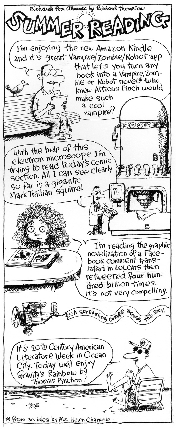 richard's poor almanac by richard thompson summer reading  man: i'm enjoying the new amazon kindle and it's great vampire/zombie/robot app that lets you turn any book into a vampire, zom-bie or robot novel.* who knew atticus finch would make such a cool vampire?  scientist: with the help of this electron microscope i'm trying to read today's comic section. all i can see clearly so far is a gigantic mark trailian squirrel.  kid: i'm reading the graphic novelization of a face-book comment trans-lated in lolcats then retweeted four hun-dred billion times. it's not very compelling.  a screaming comes across the sky.  man 2: it's 20th century american literature week in ocean city. today we'll enjoy gravity's rainbow by thomas pynchon! *from an idea by ms. helen chappelle