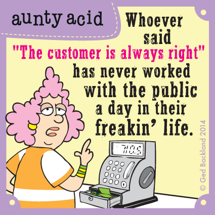 "Whoever said ""The customer is always right"" has never worked with the public a day in their freakin' life."