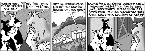 Cow 1: Where will these tracks take us?  Bull: All the towns look the same.  Cow 1: Have you journeyed so far that the road has become one big blur? Bull: No, big box chain stores, owned by some far-away corporation, are putting local merchants our of business, destroying the individualism that once made this country so great.