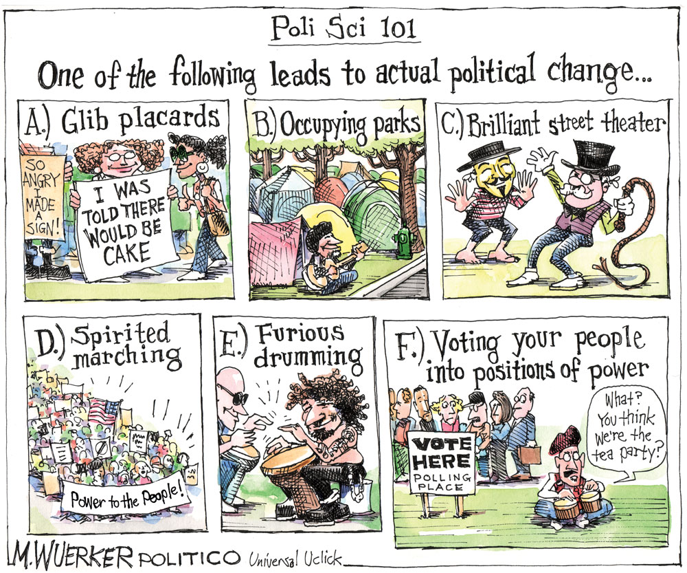 Poli Sci 101: One of the following leads to actual political change... A.) Glib placards. B.) Occupying parks. C.) Brilliant street theater. D.) Spirited marching. E.) Furious drumming. F.) Voting your people into positions of power.