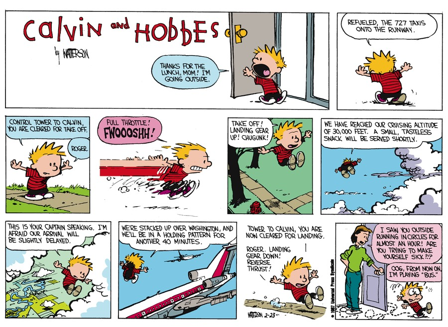 "Calvin:  Thanks for the lunch, Mom!  I'm going outside.  Refueled, the 727 taxis onto the runway. Control tower to Calvin, you are cleared for take off.  Roger.  Full throttle!  Fwoooshh!  Take off!  Landing gear up!  Chugunk!  We have reached our cruising altitude of 30,000 feet.  A small, tasteless snack will be served shortly.  This is your Captain speaking, I'm afraid our arrival will be slightly delayed.  We're stacked up over Washington, and we'll be in a holding pattern for another 40 minutes.  Tower to Calvin, you are now cleared for landing.  Roger..Landing gear down!  Reverse thrust!  Mom:  I saw you outside running in circles for almost an hour!  Are you trying to make yourself sick?  Calvin:  Oog.  From now on, I'm playing ""bus."""