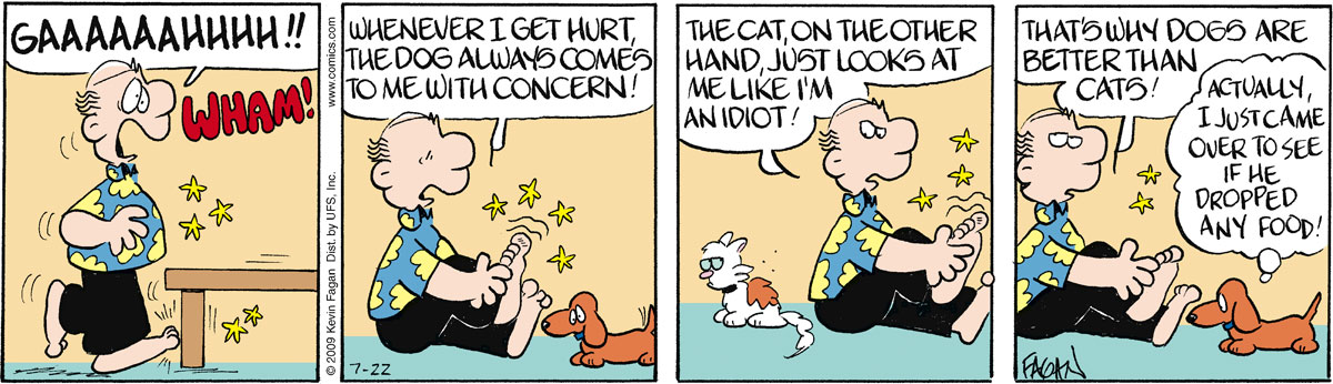 """Ralph says, """"Gaaaaahhhh!!"""" Wham! Ralph says, """"Whenever I get hurt, the dog comes to me with concern!"""" Ralph says, """"The cat, on the other hand, just looks at me like I'm an idiot!"""" Ralph says, """"That's why dogs are better than cats!"""" Wally thinks, """"Actually, I just came over to see if he dropped any food!"""""""