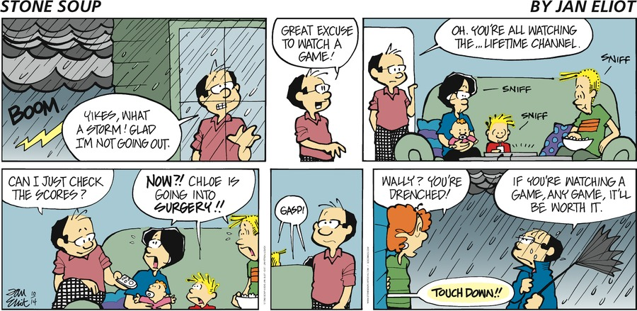 Stone Soup by Jan Eliot BOOM Wally: Yikes, what a storm! Glad I'm not going out.  Wally: Great excuse to watch a game! Wally: Oh, you're all watching the...Lifetime Channel.  Joan: SNIFF Max: SNIFF Andy: SNIFF Wally: Can I just check the scores?  Joan, Max & Andy: NOW?! Chloe is going into SURGERY!!  Joan, Max & Andy: GASP! Val: Wally? You're drenched! Wally: If you're watching a game, any game, it'll be worth it.  Television: TOUCHDOWN!!