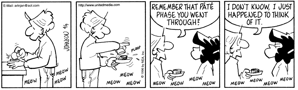 """Arlo is opening canned cat food for Ludwig. Ludwig keeps meowing.   Arlo pours the food onto the food dish. Ludwig is still meowing for his food.   Arlo asks Janis, """"Remember that pate phase you went through?""""   Janis looks annoyed. Arlo responds, """"I don't know, I just happened to think of it."""""""