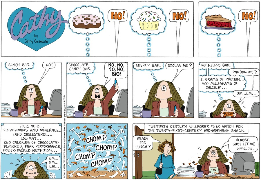 Cathy: Candy bar. No! Chocolate candy bar. No, no, no, no, NO! Energy bar. Excuse me? Nutrition bar. Pardon me? 21 grams of protein...400 milligrams of calcium...Um...um...Folic acid...23 vitamins and minerals...zero cholesterol...Low fat...260 calories of chocolate-flavored, peak performance, power-packed nutrition...Um...Um...Um... Charlene: Ready for lunch? Cathy: Almost. Just let me swallow.