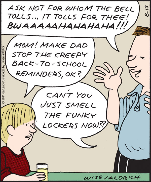 Man: Ask not for whom the bell tolls...it tolls for thee! Bwaaaaahahahaha!!!! Boy: Mom! Make dad stop the creepy back-to-school reminders, ok? Man: Can't you just smell the funky lockers now???