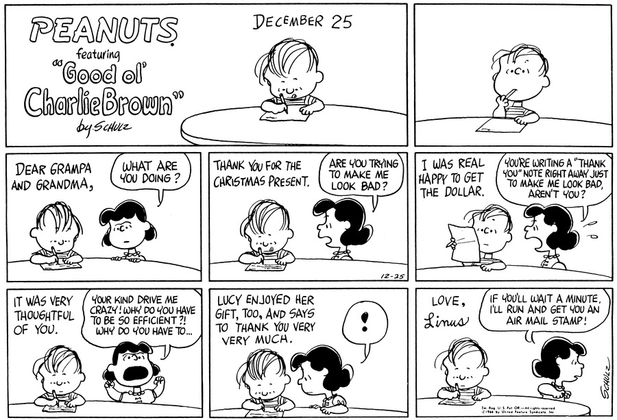 "Linus writes, ""December 25th""<BR><BR> Linus writes, ""Dear Grampa and Grandma,""  Lucy asks, ""What are you doing?""<BR><BR> Linus continues, ""Thank you for the Christmas present.""  Lucy says, ""Are you trying to make me look bad?""<BR><BR> Linus writes, ""I was real happy to get the dollar.""  Lucy yells, ""You're writing a 'Thank you' note right away just to make me look bad, aren't you?""<BR><BR> Linus continues, ""It was very thoughtful of you.""  Lucy waves her fists in the air and shouts, ""Your kind drive me crazy!  Why do you have to be so efficient>!  Why do you have to . . . ""<BR><BR> Linus writes, ""Lucy enjoyed her gift, too, and says to thank you very much.""  Lucy is shocked.<BR><BR> Linus writes, ""Love, Linus""  Lucy saus, ""If you'll wait a minutes, I'll run and get you an air mail stamp!""<BR><BR>"
