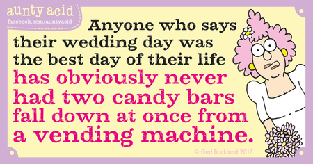 Anyone who says their wedding day was the best day of their life has obviously never had two candy bars fall down at once from a vending machine.