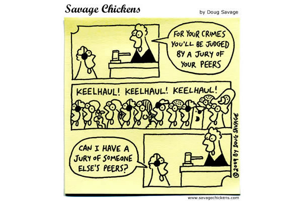Chicken: For your crimes you'll be judged  by a jury of your peers. Keelhaul!  Keelhaul!  Keelhaul!  Pirate Chicken: Can I have a jury of someone else's peers?