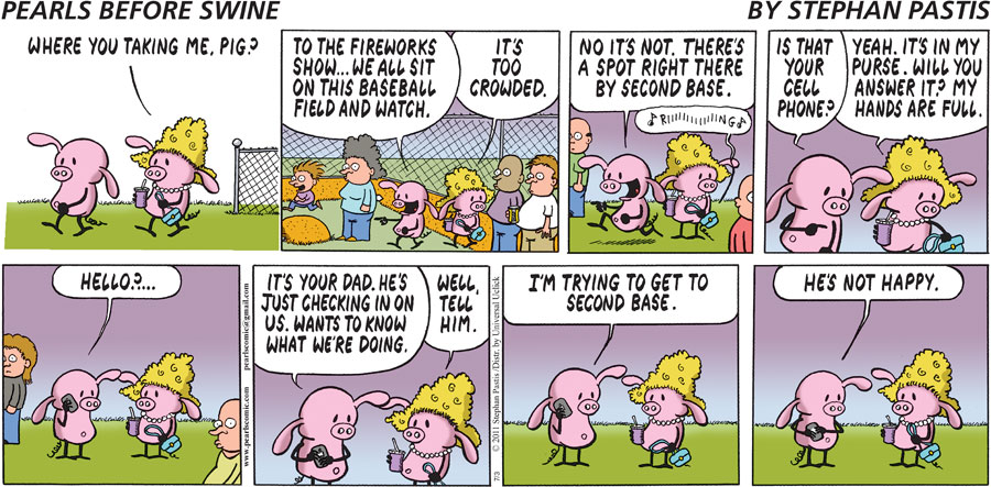 Pigita:  Where you taking me, pig? Pig:  To the fireworks show...we all sit on this baseball field and watch. Pigita:  It's too crowded. Pig:  No it's not. There's a spot right there by second base.  Is that your cell phone? Pigita:  Yeah. It's in my purse. Will you answer it? My hands are full. Pig: Hello?...  It's your dad. He's just checking in on us. Wants to know what we're doing. Pigita:  Well, tell him. Pig:  I'm trying to get to second base.  He's not happy.