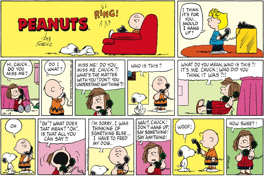 "Charlie hears the phone ring. Sally answers the phone and tells Charlie, ""I think it's for you.. Should I hang up?""<BR><BR> On the other end, Peppermint Patty says, ""Hi, Chuck.. Do you miss me?""<BR><BR> Charlie replies, ""Do I what?""<BR><BR> Patty says, ""Miss me! Do you miss me, Chuck?! What's the matter with you? Don't you understand anything?!""<BR><BR> Charlie asks, ""Who is this?""<BR><BR> Patty yells, ""What do you mean, who is this?! It's me, Chuck! Who did you think it was?!!""<BR><BR> Charlie replies, ""Oh.""<BR><BR> Patty now complains, ""'Oh'? What does that mean? 'Oh'.. Is that all you can say?!""<BR><BR> Patty says, ""Wait, Chuck! Don't hang up! Say something! Say anything!""<BR><BR> Charlie places the phone for Snoopy to speak, ""Woof!""  Patty comments, ""How sweet!""<BR><BR>"