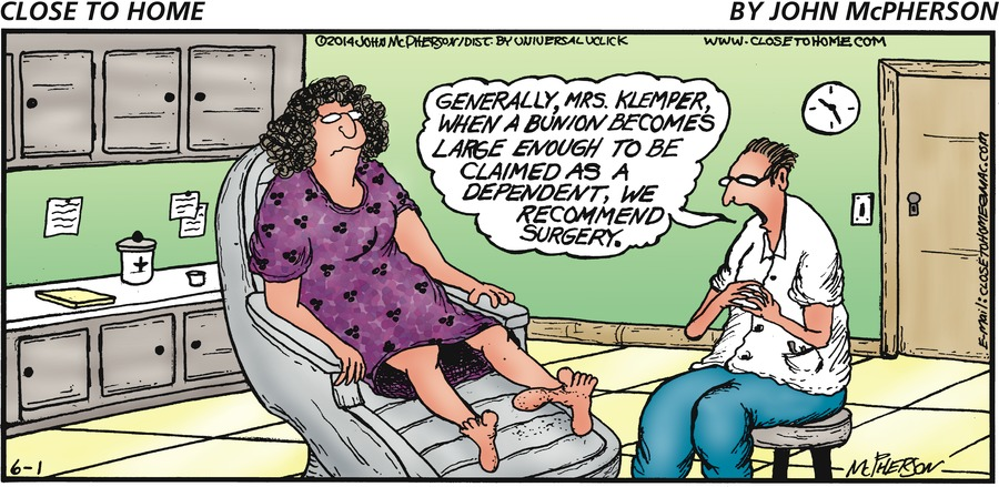 Doctor: Generally, Mrs. Klemper, when a bunion becomes large enough to be claimed as a dependent, we recommend surgery.