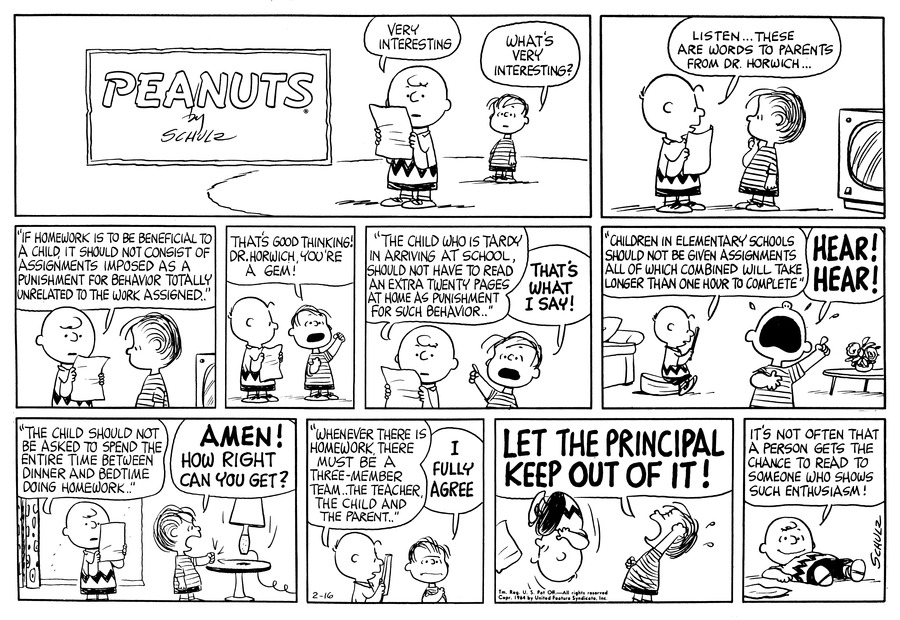 "Charlie Brown reads a piece of paper and says, ""Very interesting.""  Linus says, ""What's very interesting?""<BR><BR> Charlie Brown says, ""Listen . . . These are words to parents from Dr. Horwich . . .""<BR><BR> Charlie Brown reads, ""'If homework is to beneficial to a child, it should not consist of assignments imposed as a punishment for behavior totally unrelated to the work assigned.'""<BR><BR> Linus raises a fist in the air and says, ""That's good thinking, Dr. Horwich, you're a gem!""<BR><BR> Charlie Brown continues, ""'The child who is tardy in arriving at school, ahould not have to read an extra twenty pages at home as punishment for such behavior . . .'""  Linus raises his hand and says, ""That's what I say!""<BR><BR> Charlie Brown reads, ""'Children in elementary schools should not be given assignments all of which combined will take longer than one hour to complete.'""  Linus points a finger in the air and says, ""Hear!  Hear!""<BR><BR> Charlie Brown says, ""'The child should not be asked to spend the entire time between dinner and bedtime doing homework.'""  Linus pounds his fist on the table and says, ""Amen!  How right can you get?""<BR><BR> Charlie Brown reads, ""'Whenever there is homework there must be a three member team . . . the teacher, the child and the parent.'""  Linus says, ""I fully agree.""<BR><BR> Charlie Brown flips backward as Linus shouts, ""Let the principal keep out of it!""<BR><BR> Charlie Brown lies on the ground and says, ""It's not often that a person gets the chance to read to someone who shows such enthusiasm!""<BR><BR>"
