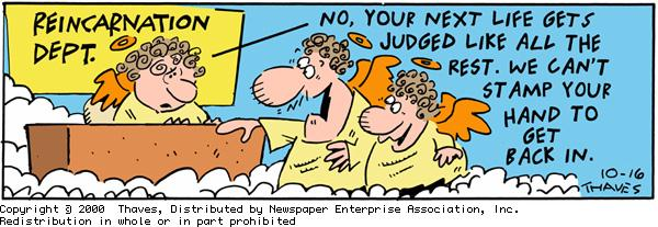 """""""Reincarnation Dept."""" """"No, your next life gets judged like all the rest. We can't stamp you hand to get back in."""""""