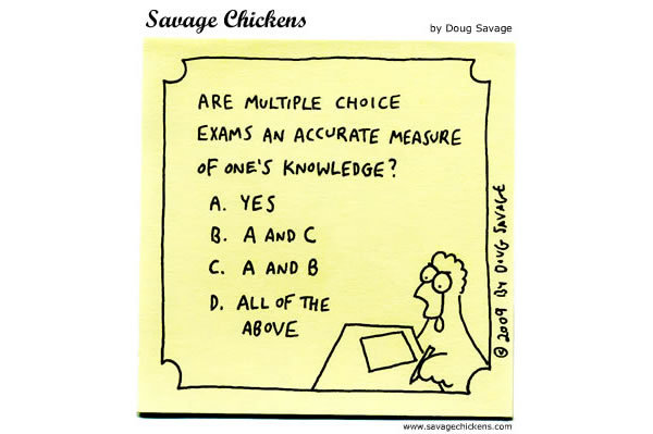 Are multiple choice exams an accurate measure of one's knowledge? A. Yes B. A and C C. A and B D. All of the above.