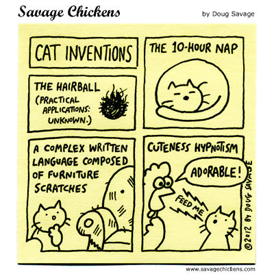 Cat Inventions: The 10-hour nap; The hairball (practical applications unknown); a complex written language composed of furniture scratches; cuteness hypnotism