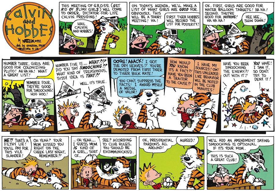 Calvin: This meeting of G.R.O.S.S. (Get Rid of Slimy Girls) will come to order. Dictator-for-life Calvin presiding!  Hobbes: Hail Calvin and Hobbes!  Calvin: On today's agenda, we'll make a list of what girls are good for. Obviously, this will be a short meeting! Ha!  Hobbes: First tiger Hobbes will record the list for posterity!  Calvin: OK, first, girls are good for water balloon targets! Ha ha! Second, they're good for noting! Ha ha ha!  Hobbes: Hee hee, slow down!  Calvin: Number three, girls are good for colonizing Pluto! Ah ha ha! What a great list!  Hobbes: Number four: They're good for smooching! Hoo hoo!  Calvin: Number five is...What?!? Did you say smooching?? What kind of treasonous, sissy idea is that?!  Hobbes: Well, it's true.  Calvin: Ooog!  Aaack! I got the dry heaves!! You're demoted from first tiger to tiger bulk rate!  Hobbes: You can't suppress the facts! I award myself a medal of valor!  Calvin: How would you know it's a fact?! Have you been at traitor to the cause?!  Hobbes: I hae my sources! Ow! This unleaderlike behavior will be noted in the club minutes!  Calvin: Have you been smooching the enemy?!  Out with it!! Hobbes: You have! I saw it, so don't try to deny it!  Calvin: Me?! That's a filthy lie! You'll pay for this vile slander!  Hobbes: Oh yeah? Your mom kissed you right on the cheek last night, remember?  Calvin: ...oh yeah... I guess mom is a kind of girl, sort of... Hobbes: See? According to club rules, you should be excommunicated.  Calvin: OK, presidential pardons all around!  Hobbes: Agreed!  Calvin: This is such a great club!  Hobbes: We'll add an amendment saying smooching is optional if it's your mom.