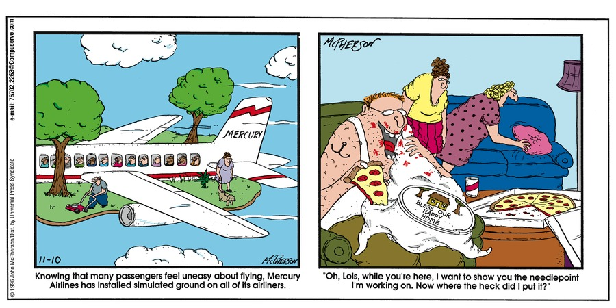 "Panel 1: Knowing that many passengers feel uneasy about flying, Mercury Airlines has installed simulated ground on all of its airliners. Panel 2: ""Oh, Lois, while you're here, I want to show you the needlepoint I'm working on. Now where the heck did I put it?"""