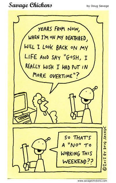 """Chicken: Years from now, when I'm on my deathbed, will look back on my life and say """"gosh, I really wish I had put in more overtime""""? Boss: So that's a """"NO"""" to working this weekend?"""