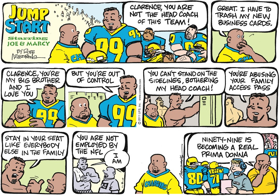 """Marcus says, """"Clarence, you are not the head coach of this team!"""" Clarence says, """"Great. I have to trash my new business cards."""" Marcus says, """"Clarence, you're my big brother and I love you"""" Marcus says, """"But you're out of control."""" Marcus says, """"You can't stand on the sidelines, bothering my head coach!"""" Marcus says, """"You're absuing your family access pass"""" Marcus says, """"Stay in your seat like everybody else in the family"""" Marcus says, """"You are not employed by the NFL I am"""" Clarence says, """"Ninety-nine is becoming a real prima donna"""""""