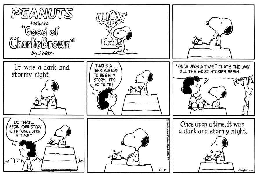 "Snoopy stands holding a CLICHE award. <BR><BR> Snoopy sits on top of his Doghouse with typewriter thinking. <BR><BR> Snoopy sitting on his dog house start to type. ' It was a dark and stormy night. <BR><BR> Lucy looks up at Snoopy on top of his doghouse and says. "" that's a terrible way to begin a story... It's so trite! <BR><BR> Lucy is sitting in front of Snoopy on his doghouse telling him. "" Once upon a Time"""" That's the way all the good stores begin..<BR><BR> As Lucy is walking away from Snoopy she say's. "" Do that... begin your story with "" Once upon a Time"""" <BR><BR> Snoopy sits think.<BR><BR> Snoopy starts to type. "" Once upon a time, it was a dark and stormy night."