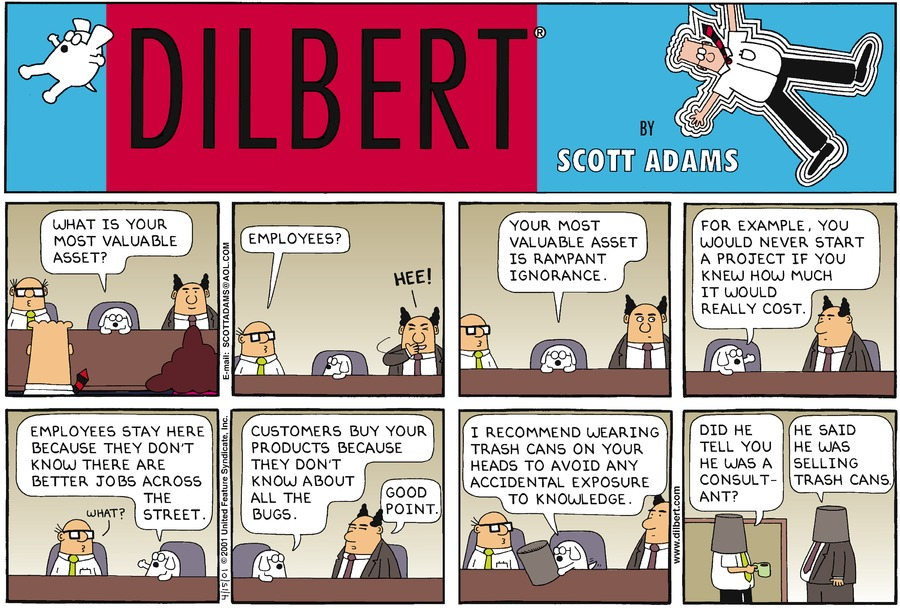 "Dogbert is sitting at a conference table across from Dilbert and Alice and flanked by the boss and Wally.  Dogbert says, ""What is your most valuable asset?""   Wally says, ""Employees?"" The boss stifles a laugh ""Hee""   Dogbert says, ""Your most valuable asset is rampant ignorance.""   Dogbert continues, ""For example, you would never start a project if you knw how much it would really cost.""   Turning to Wally, Dogbert says, ""Employees stay here because they don't know there are better jobs across the street.""  Wally says, ""What?""   Turning to the boss, Dogbert says, ""Customers buy your products because they don't know about all the bugs.""  The boss says, ""Good point.""   Holding a trashcan, Dogbert says, ""I recommend wearing trash cans on your heads to avoid any accidental exposure to knowledge.""   An employee, wearing a trashcan over his head, says, ""Did he tell you he was a consultant?""  Another trashcanned employee says, ""He said he was selling trash cans."""