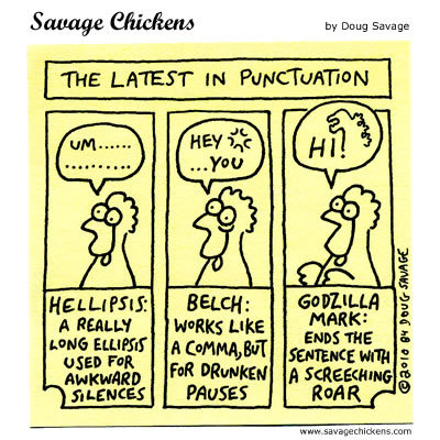 The latest in punctuation Hellipsis: A really long ellipsis used for awkward silences.  Belch: Works like a comma, but for drunken pauses. Godzilla Mark: Ends the sentence with a screeching roar