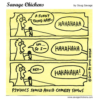 Psychics should avoid comedy shows.  Chicken: A funny thing happ- Unidentified Voice: Hahahaha Chicken: Um... so I- Unidentified Voice: Hahahaha Chicken: Hey- Unidentified Voice: Hahahaha!